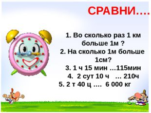 СРАВНИ…. 1. Во сколько раз 1 км больше 1м ? 2. На сколько 1м больше 1см? 3.