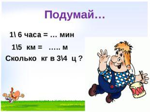 Подумай… 1\ 6 часа = … мин 1\5 км = ….. м Сколько кг в 3\4 ц ?
