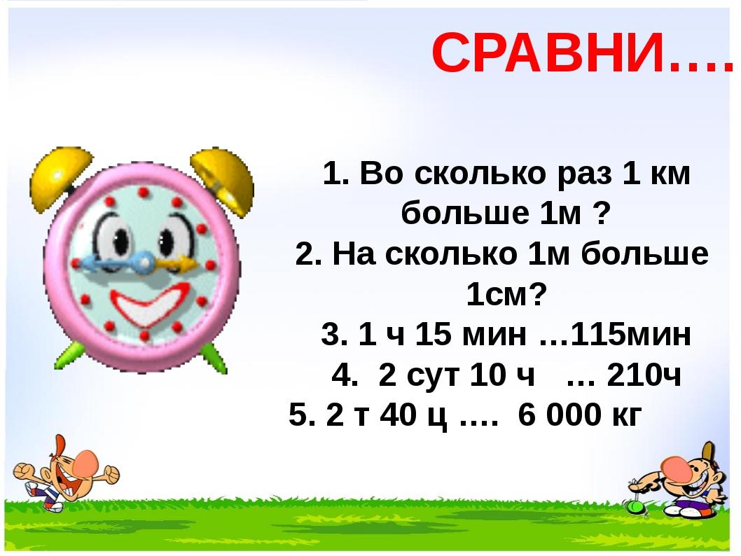 СРАВНИ…. 1. Во сколько раз 1 км больше 1м ? 2. На сколько 1м больше 1см? 3....