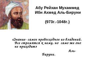 Абу Рейхан Мухаммед Ибн Ахмед Аль-Бируни (973г.-1048г.) «Знание- самое превос