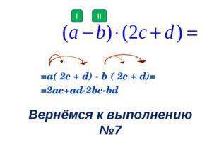 Вернёмся к выполнению №7 =а( 2c + d) - b ( 2c + d)= =2ac+ad-2bc-bd II I