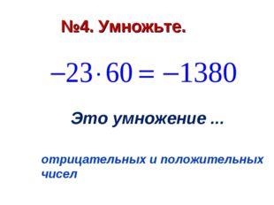 №4. Умножьте. Это умножение ... отрицательных и положительных чисел