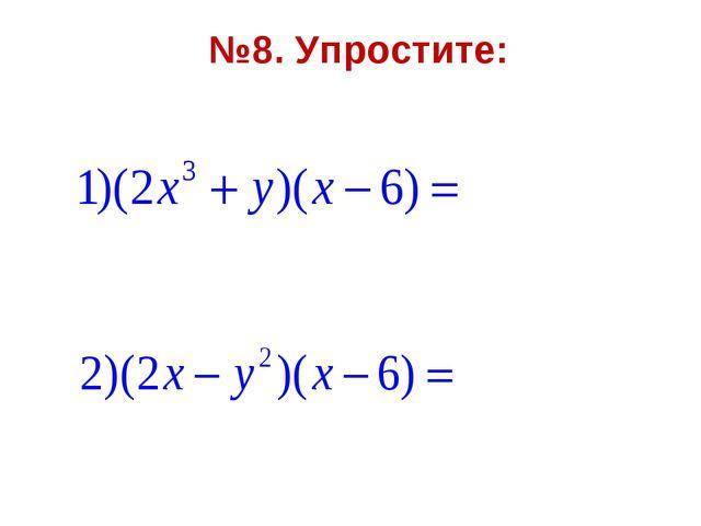 №8. Упростите:
