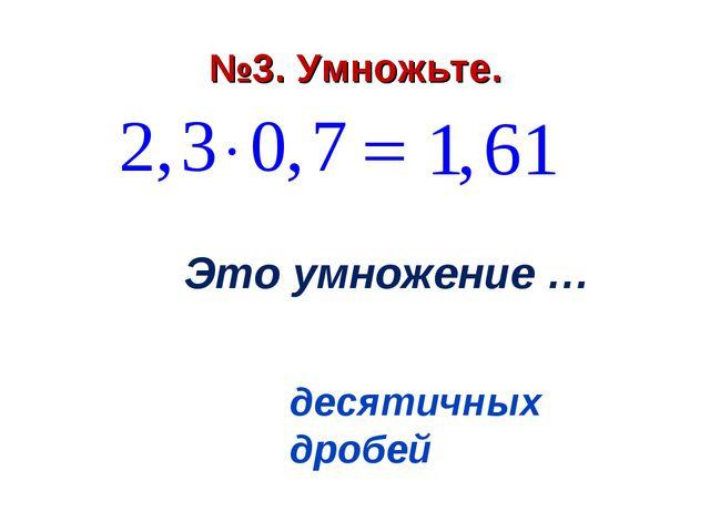 №3. Умножьте. №3. Умножьте. №3. Умножьте. Это умножение … десятичных дробей