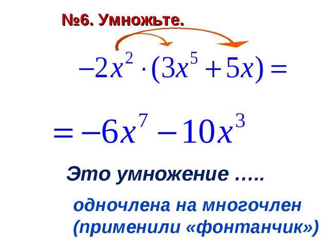 Это умножение ….. одночлена на многочлен (применили «фонтанчик») №6. Умножьте.