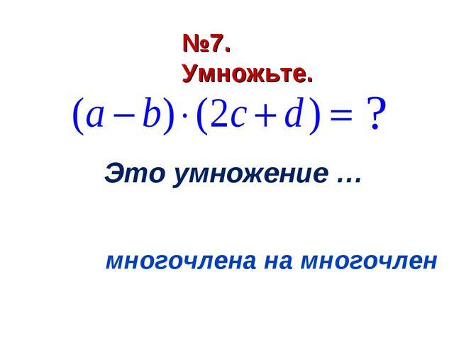 Это умножение … многочлена на многочлен №7. Умножьте.