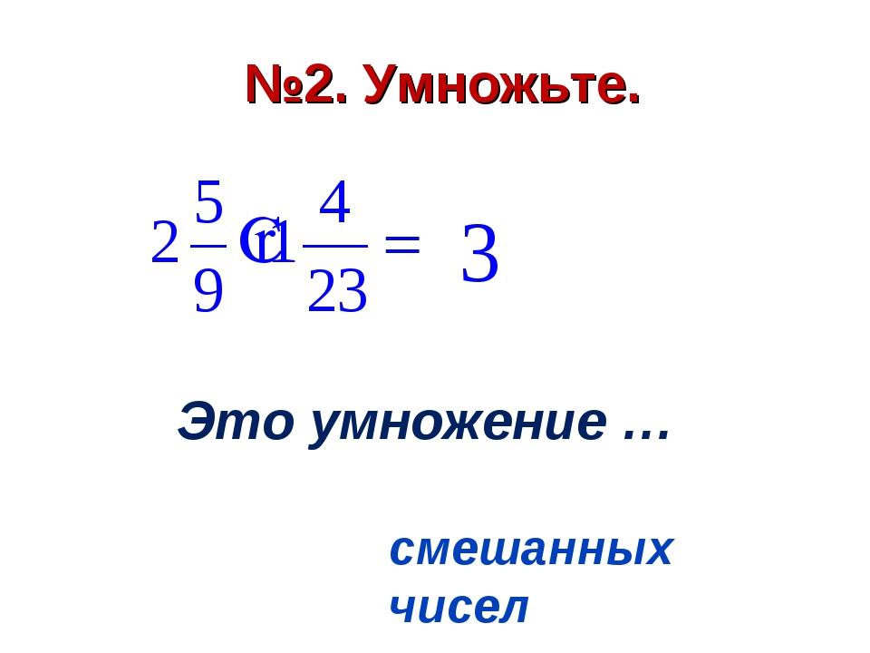 №2. Умножьте. Это умножение … смешанных чисел