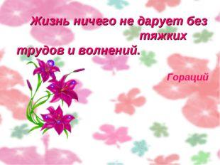 Жизнь ничего не дарует без тяжких трудов и волнений.  Гораций