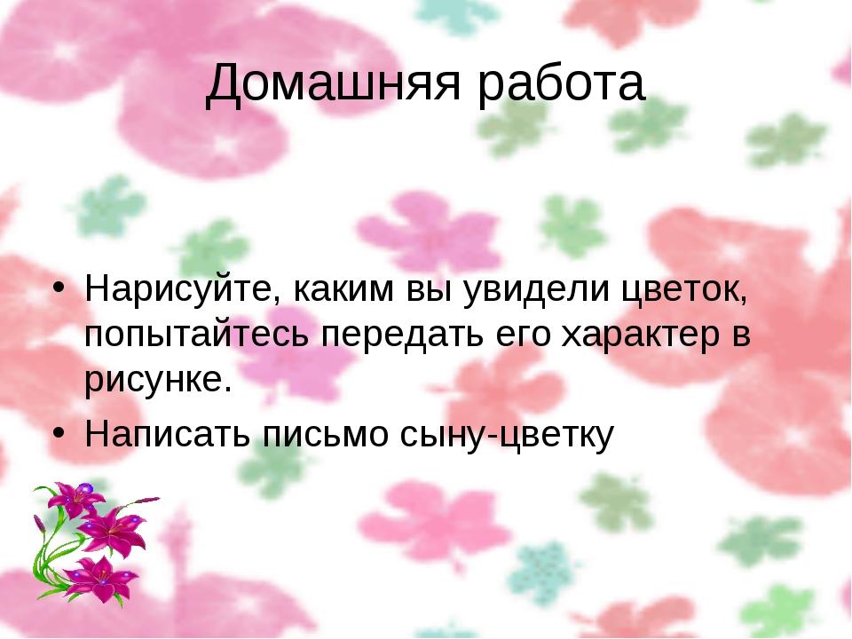 Домашняя работа Нарисуйте, каким вы увидели цветок, попытайтесь передать его...