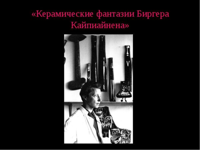«Керамические фантазии Биргера Кайпиайнена»