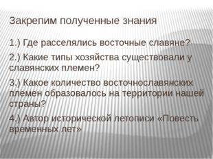 Закрепим полученные знания 1.) Где расселялись восточные славяне? 2.) Какие т
