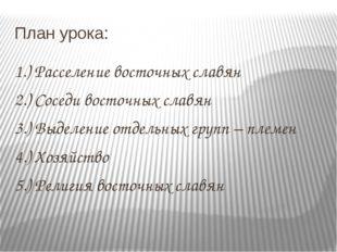 План урока: 1.) Расселение восточных славян 2.) Соседи восточных славян 3.) В