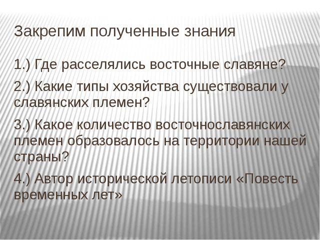 Закрепим полученные знания 1.) Где расселялись восточные славяне? 2.) Какие т...