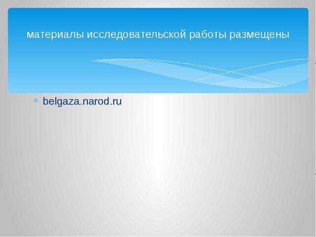 belgaza.narod.ru материалы исследовательской работы размещены