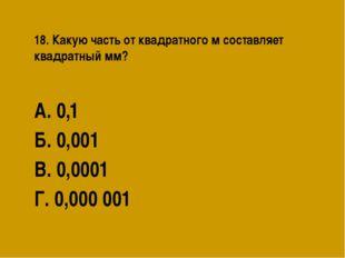18. Какую часть от квадратного м составляет квадратный мм? А. 0,1 Б. 0,001 В.