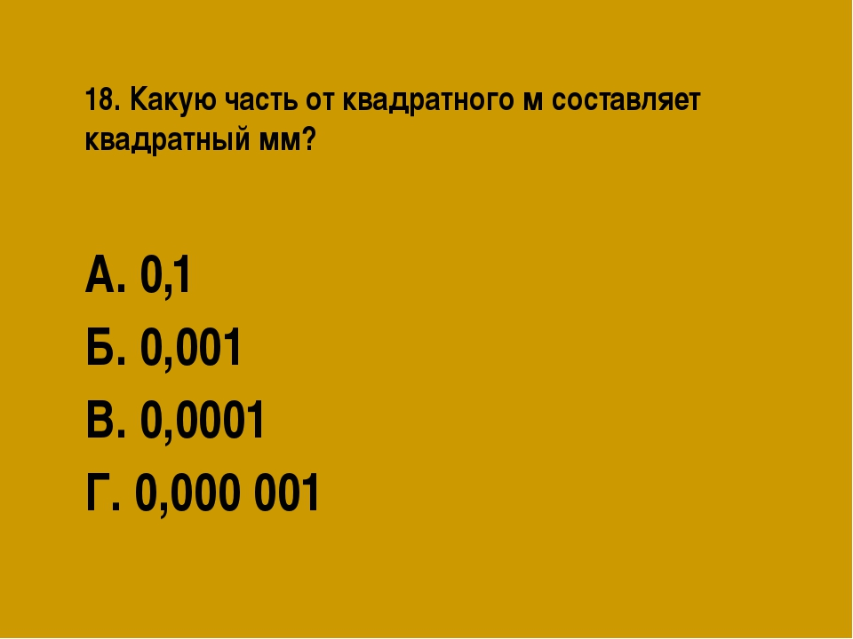 18. Какую часть от квадратного м составляет квадратный мм? А. 0,1 Б. 0,001 В....