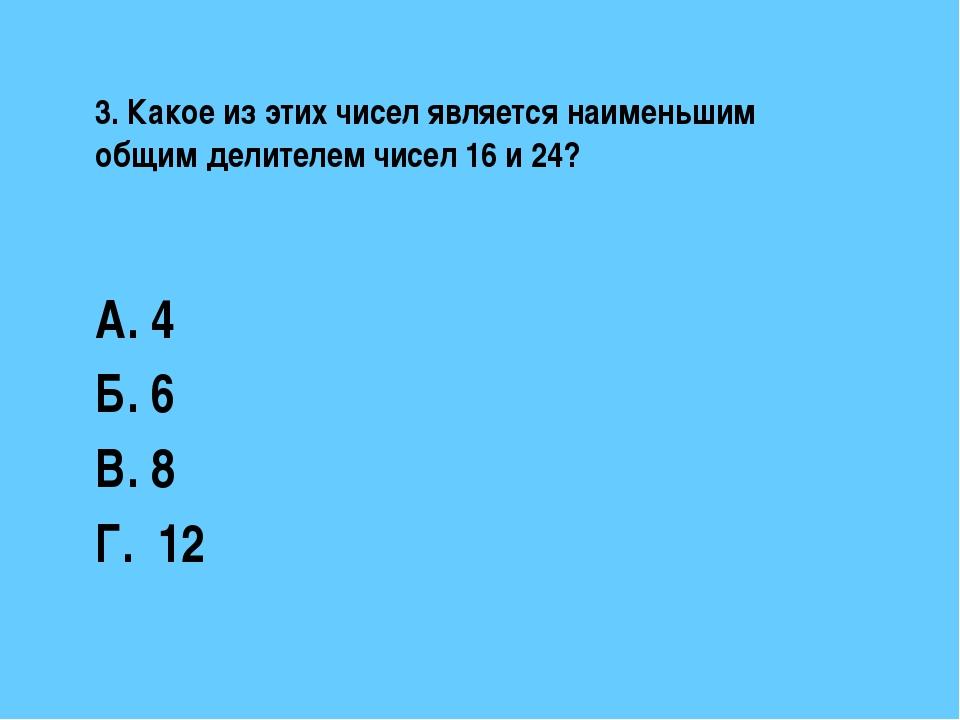 3. Какое из этих чисел является наименьшим общим делителем чисел 16 и 24? А....