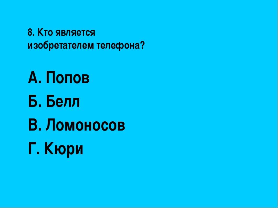 8. Кто является изобретателем телефона? А. Попов Б. Белл В. Ломоносов Г. Кюри