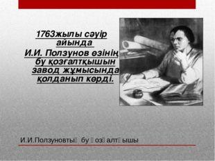И.И.Ползуновтың бу қозғалтқышы 1763жылы сәуір айында И.И. Ползунов өзінің бу