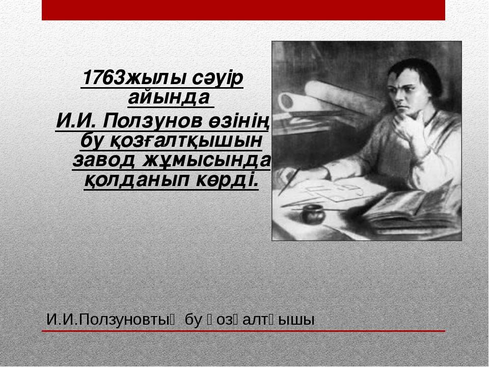 И.И.Ползуновтың бу қозғалтқышы 1763жылы сәуір айында И.И. Ползунов өзінің бу...