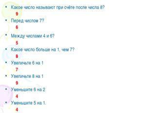 Какое число называют при счёте после числа 8? 9 Перед числом 7? 6 Между числа