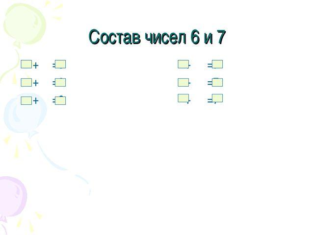 Состав чисел 6 и 7 + =6 + =6 + =6 + =7 + =7 + =7