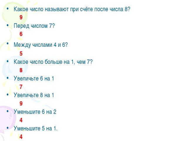 Какое число называют при счёте после числа 8? 9 Перед числом 7? 6 Между числа...