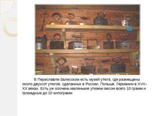 В Переславле-Залесском есть музей утюга, где размещены около двухсот утюгов,