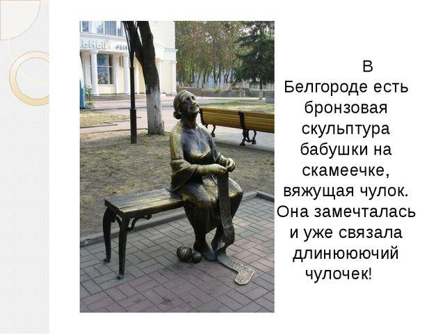 В Белгороде есть бронзовая скульптура бабушки на скамеечке, вяжущая чулок. О...