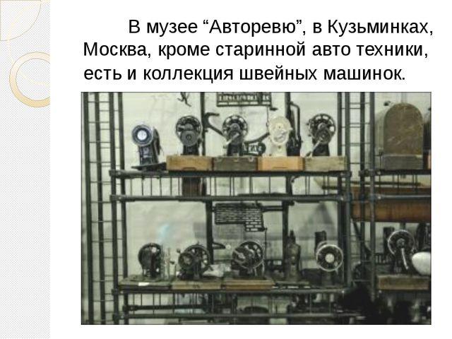 """В музее """"Авторевю"""", в Кузьминках, Москва, кроме старинной авто техники, есть..."""