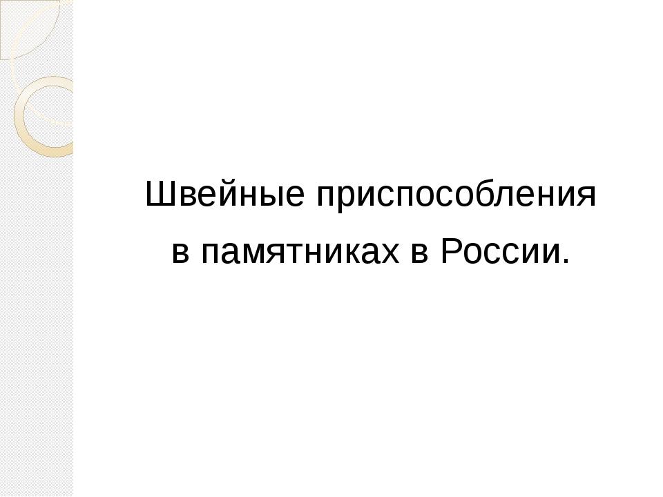 Швейные приспособления в памятниках в России.