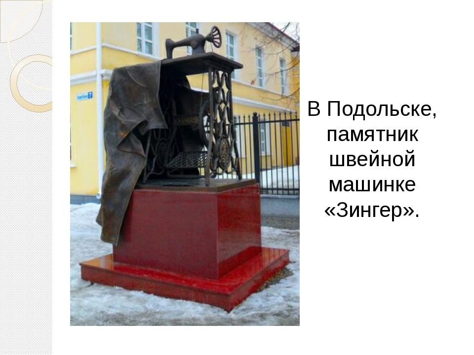 В Подольске, памятник швейной машинке «Зингер».
