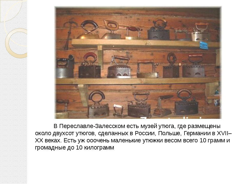 В Переславле-Залесском есть музей утюга, где размещены около двухсот утюгов,...