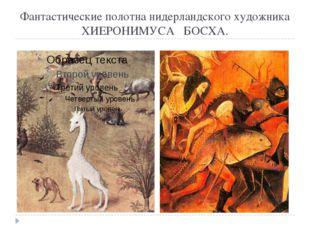 Фантастические полотна нидерландского художника ХИЕРОНИМУСА БОСХА.