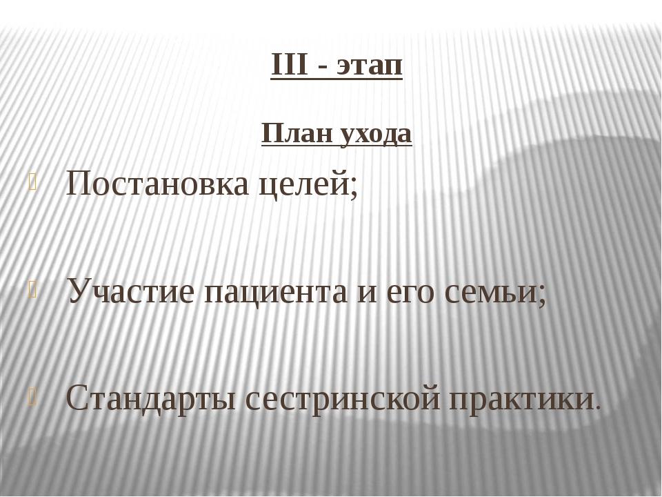 III - этап План ухода Постановка целей; Участие пациента и его семьи; Стандар...
