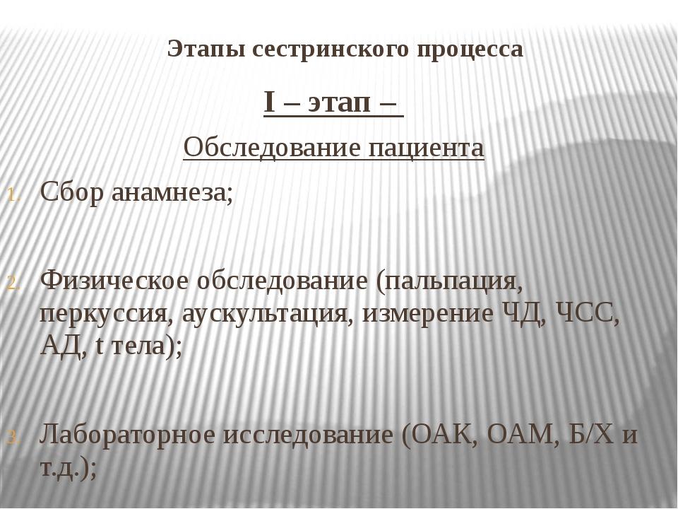 Этапы сестринского процесса I – этап – Обследование пациента Сбор анамнеза; Ф...