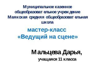 мастер-класс «Ведущий на сцене» Мальцева Дарья, учащаяся 11 класса Муниципаль