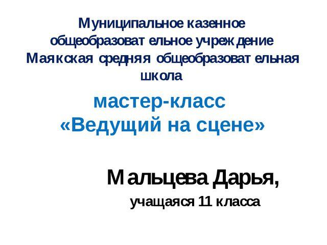 мастер-класс «Ведущий на сцене» Мальцева Дарья, учащаяся 11 класса Муниципаль...