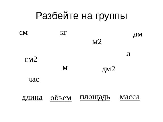 Разбейте на группы см кг м дм см2 м2 дм2 л час длина объем площадь масса
