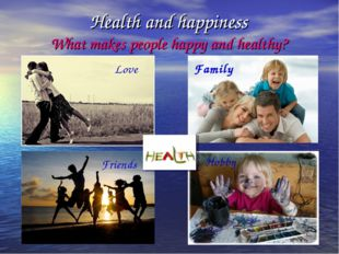 Health and happiness What makes people happy and healthy? Friends Love Family
