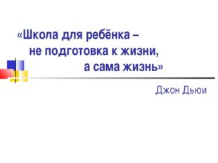 «Школа для ребёнка – не подготовка к жизни, а сама жизнь» Джон Дьюи
