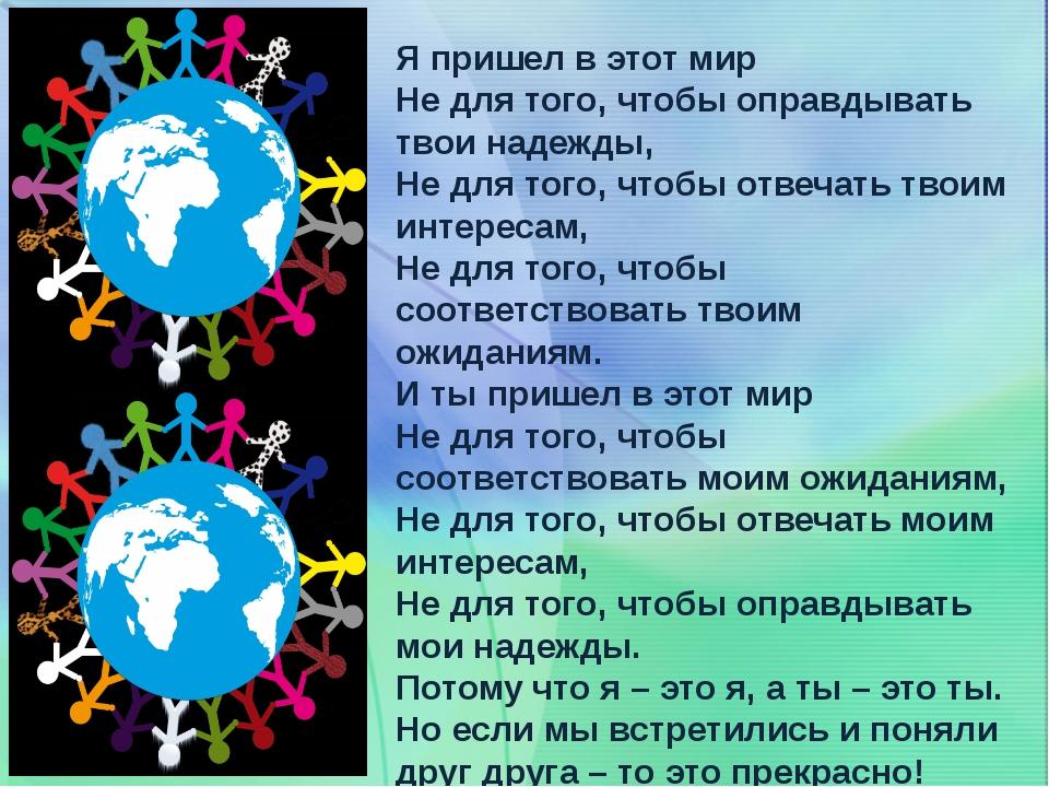 Я пришел в этот мир Не для того, чтобы оправдывать твои надежды, Не для того,...