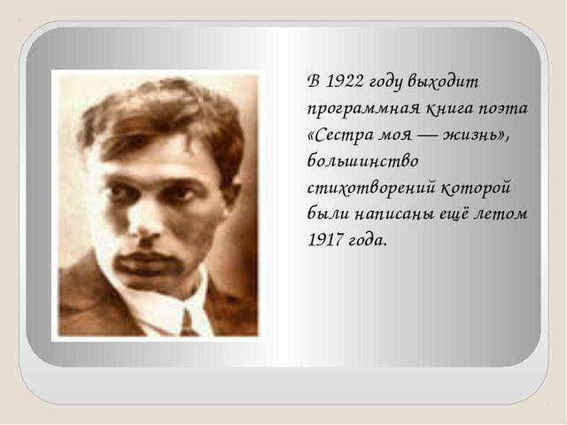 В 1922 году выходит программная книга поэта «Сестра моя — жизнь», большинств...
