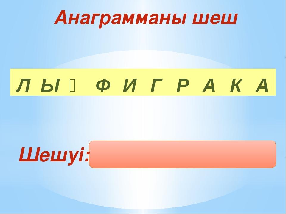 Шешуі: Анаграмманы шеш Л Ы Қ Ф И Г Р А К А