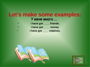 Let's make some examples: У меня много … I have got ____ friends. I have got