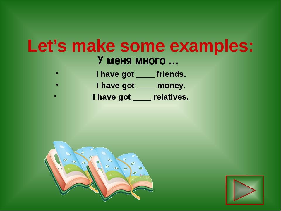 Let's make some examples: У меня много … I have got ____ friends. I have got...
