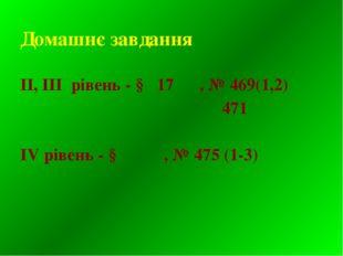 Домашнє завдання ІІ, ІІІ рівень - § 17 , № 469(1,2) 471 IV рівень - § , № 475