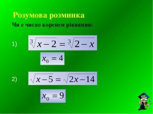Розумова розминка Чи є число коренем рівняння: 1) , 2) ,