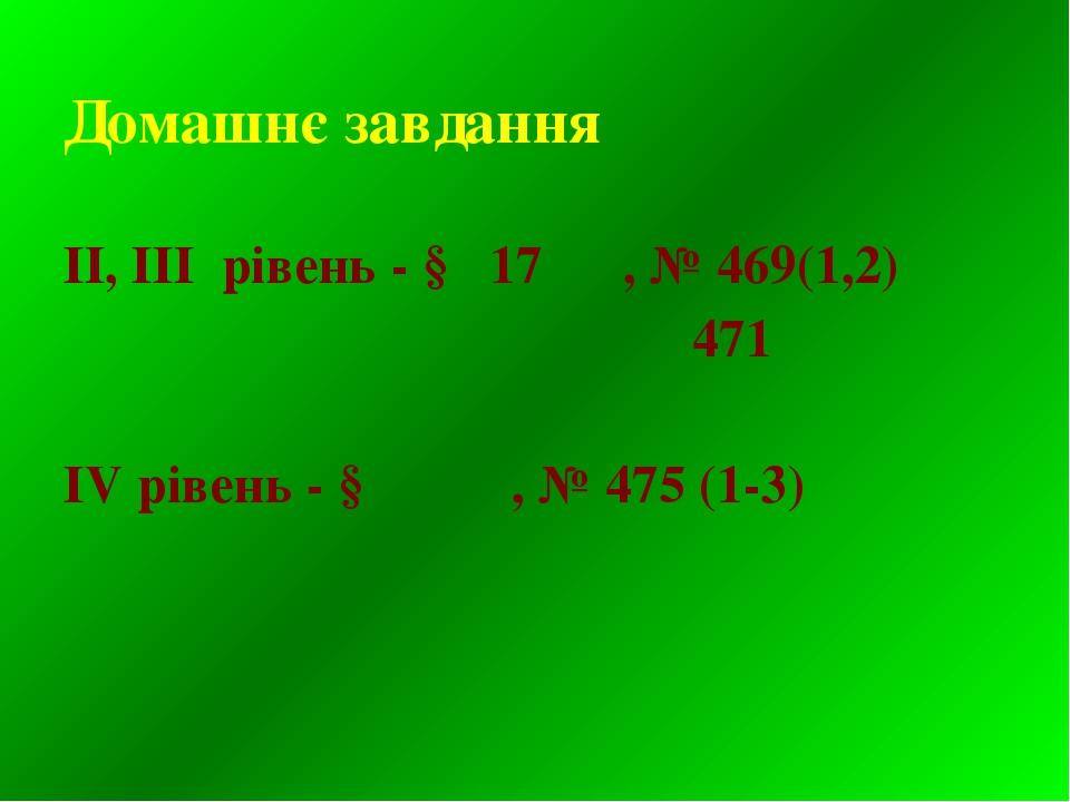 Домашнє завдання ІІ, ІІІ рівень - § 17 , № 469(1,2) 471 IV рівень - § , № 475...