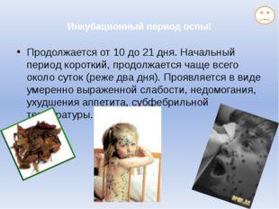 Инкубационный период оспы! Продолжается от 10 до 21 дня. Начальный период ко